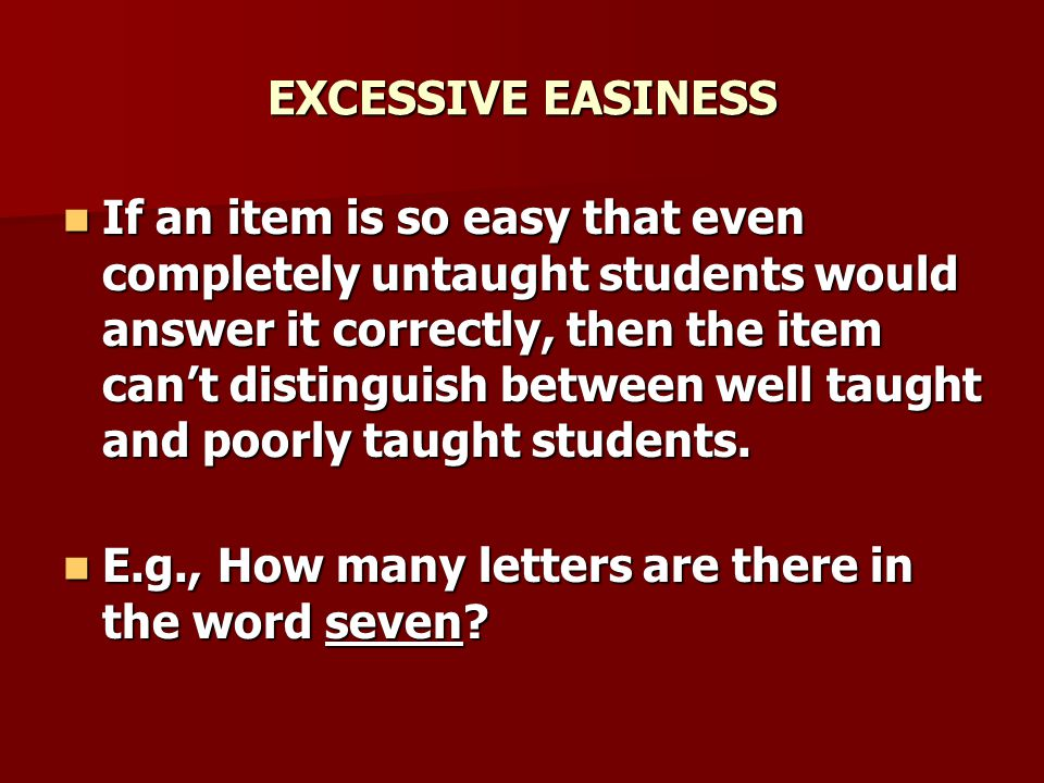 EXCESSIVE EASINESS If an item is so easy that even completely untaught students would answer it correctly, then the item can't distinguish between well taught and poorly taught students.