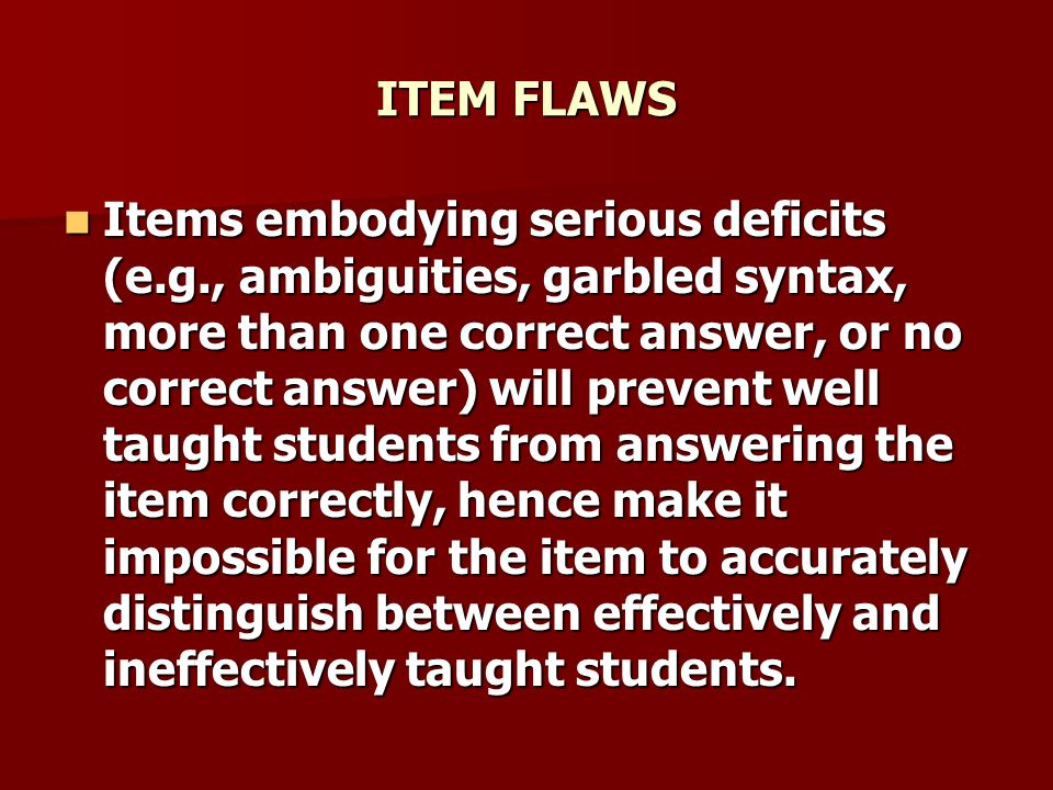 ITEM FLAWS Items embodying serious deficits (e.g., ambiguities, garbled syntax, more than one correct answer, or no correct answer) will prevent well taught students from answering the item correctly, hence make it impossible for the item to accurately distinguish between effectively and ineffectively taught students.