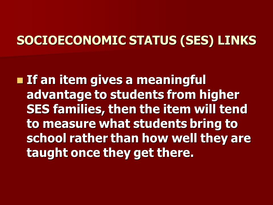 SOCIOECONOMIC STATUS (SES) LINKS If an item gives a meaningful advantage to students from higher SES families, then the item will tend to measure what students bring to school rather than how well they are taught once they get there.