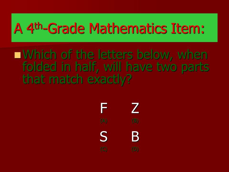 A 4 th -Grade Mathematics Item: Which of the letters below, when folded in half, will have two parts that match exactly.