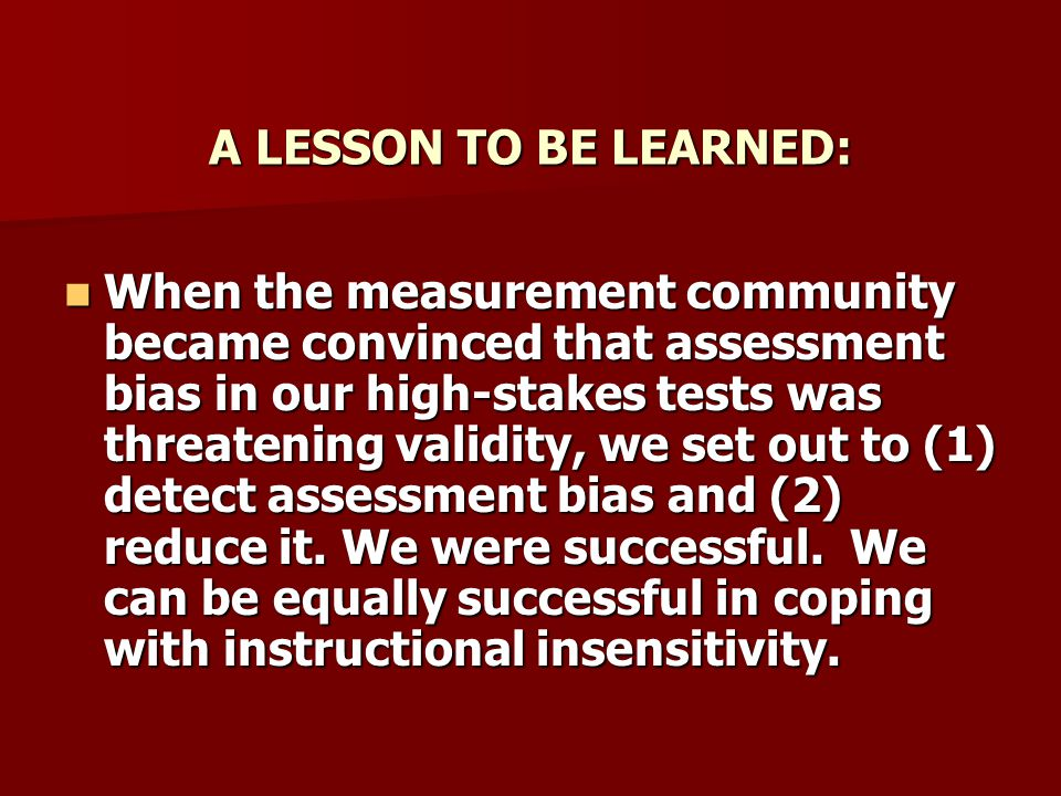A LESSON TO BE LEARNED: When the measurement community became convinced that assessment bias in our high-stakes tests was threatening validity, we set out to (1) detect assessment bias and (2) reduce it.
