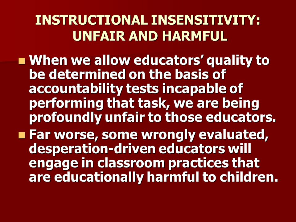 INSTRUCTIONAL INSENSITIVITY: UNFAIR AND HARMFUL When we allow educators' quality to be determined on the basis of accountability tests incapable of performing that task, we are being profoundly unfair to those educators.