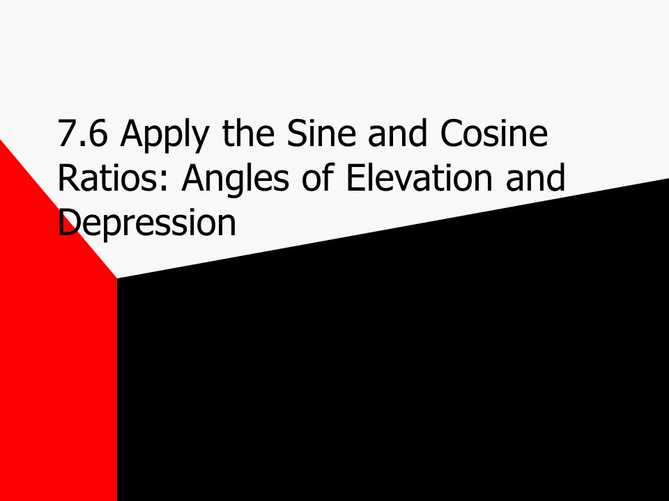 7.6 Apply the Sine and Cosine Ratios: Angles of Elevation and Depression