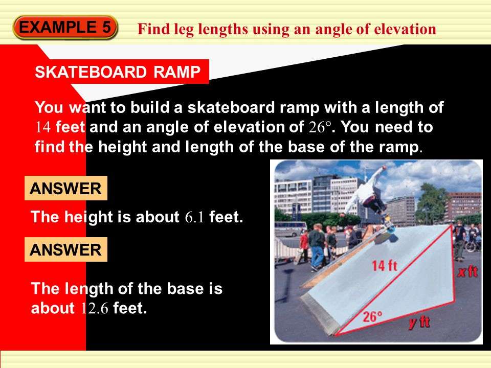 EXAMPLE 5 Find leg lengths using an angle of elevation SKATEBOARD RAMP You want to build a skateboard ramp with a length of 14 feet and an angle of elevation of 26°.