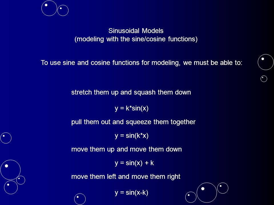 Sinusoidal Models (modeling with the sine/cosine functions) To use sine and cosine functions for modeling, we must be able to: stretch them up and squash them down pull them out and squeeze them together move them up and move them down move them left and move them right y = k*sin(x) y = sin(k*x) y = sin(x) + k y = sin(x-k)