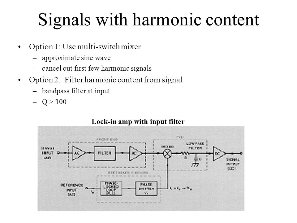 Signals with harmonic content Option 1: Use multi-switch mixer –approximate sine wave –cancel out first few harmonic signals Option 2: Filter harmonic content from signal –bandpass filter at input –Q > 100 Lock-in amp with input filter