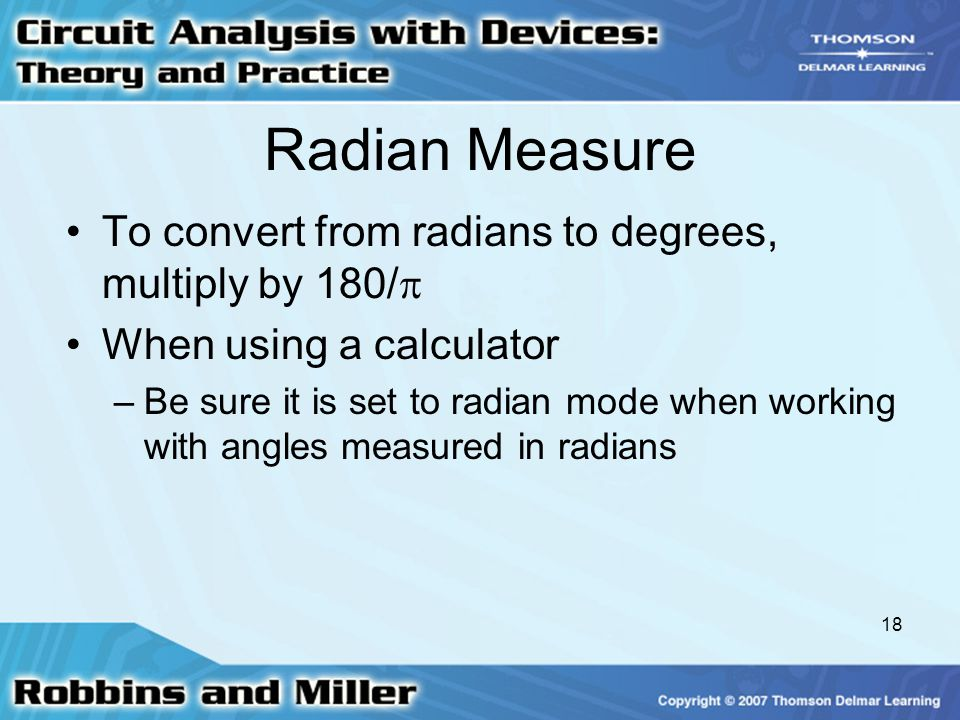 18 Radian Measure To convert from radians to degrees, multiply by 180/  When using a calculator –Be sure it is set to radian mode when working with a