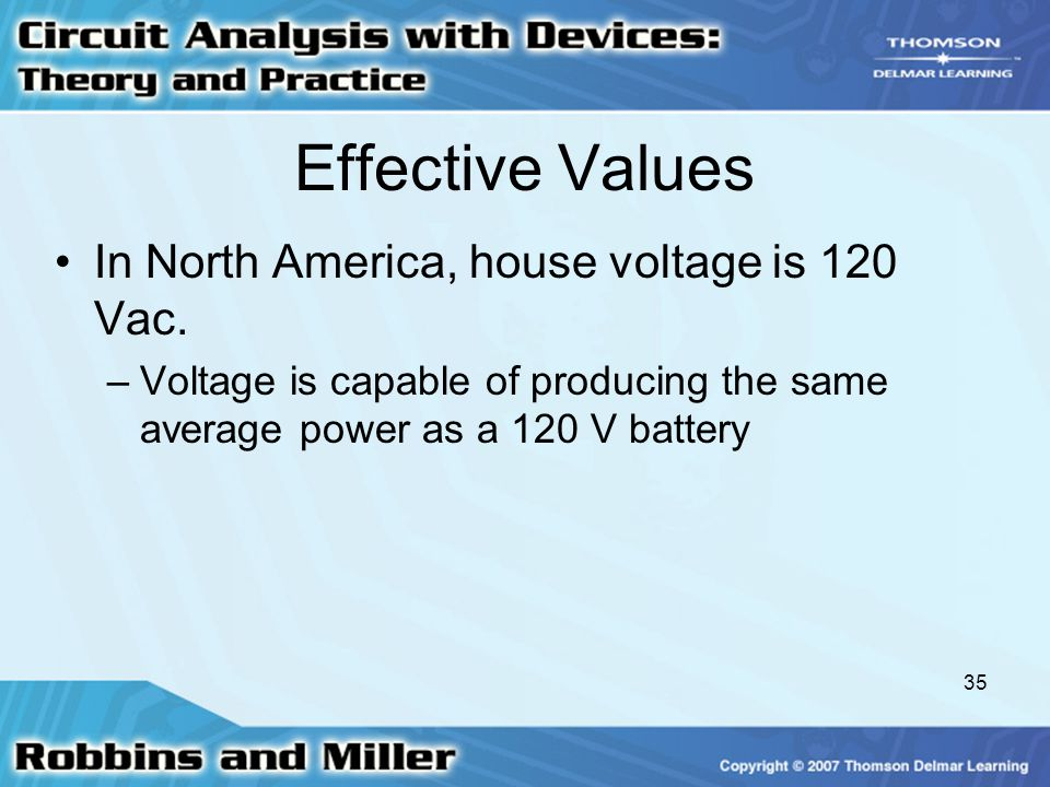 35 Effective Values In North America, house voltage is 120 Vac. –Voltage is capable of producing the same average power as a 120 V battery