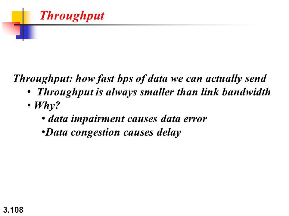 3.108 Throughput: how fast bps of data we can actually send Throughput is always smaller than link bandwidth Why? data impairment causes data error Da