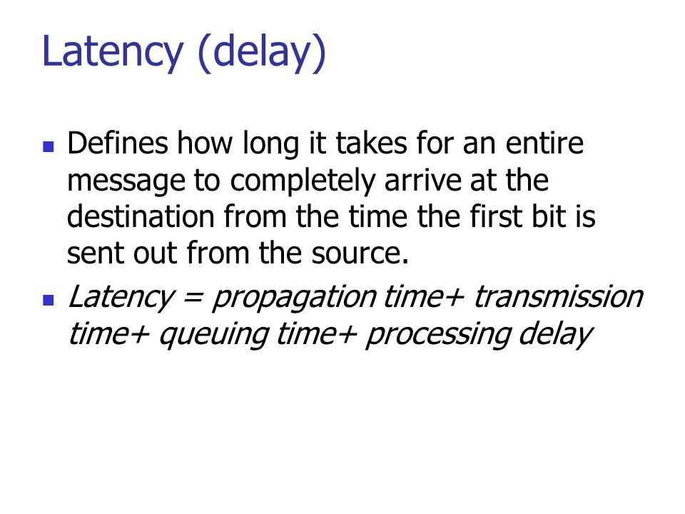 Latency (delay) Defines how long it takes for an entire message to completely arrive at the destination from the time the first bit is sent out from t