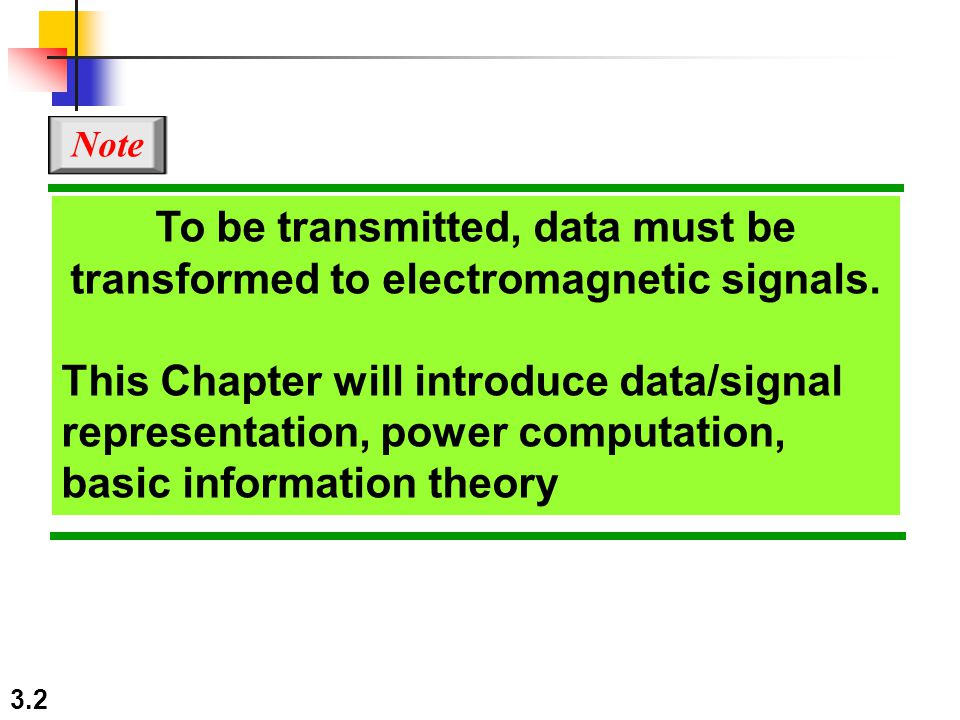 3.2 To be transmitted, data must be transformed to electromagnetic signals. This Chapter will introduce data/signal representation, power computation,