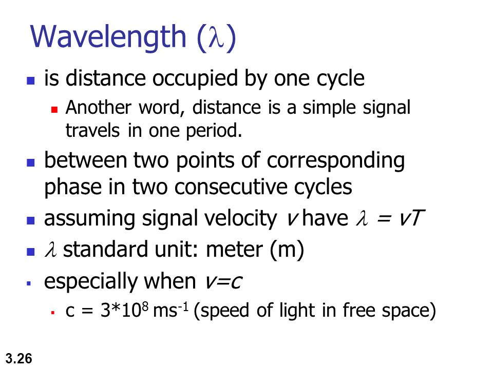 Wavelength ( ) 3.26 is distance occupied by one cycle Another word, distance is a simple signal travels in one period. between two points of correspon