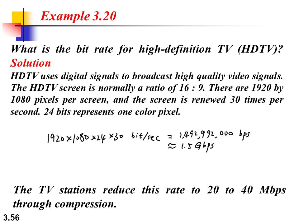 3.56 What is the bit rate for high-definition TV (HDTV)? Solution HDTV uses digital signals to broadcast high quality video signals. The HDTV screen i