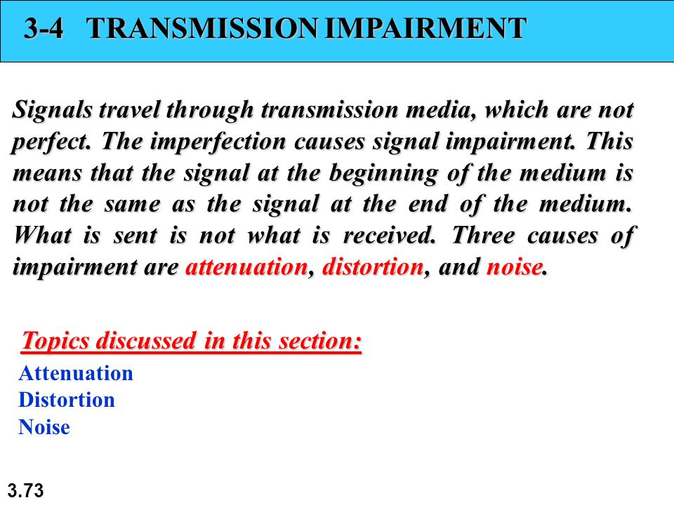 3.73 3-4 TRANSMISSION IMPAIRMENT Signals travel through transmission media, which are not perfect. The imperfection causes signal impairment. This mea