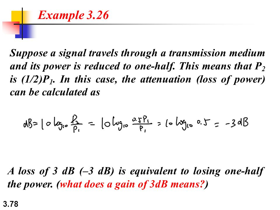 3.78 Suppose a signal travels through a transmission medium and its power is reduced to one-half. This means that P 2 is (1/2)P 1. In this case, the a