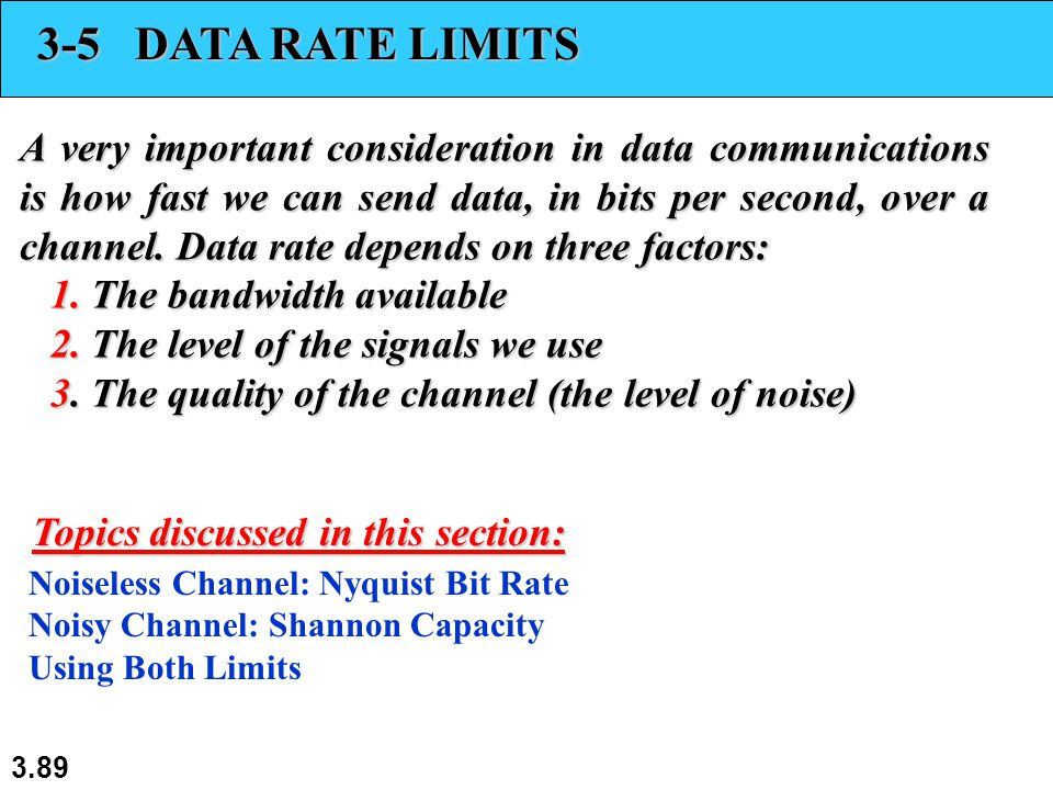 3.89 3-5 DATA RATE LIMITS A very important consideration in data communications is how fast we can send data, in bits per second, over a channel. Data
