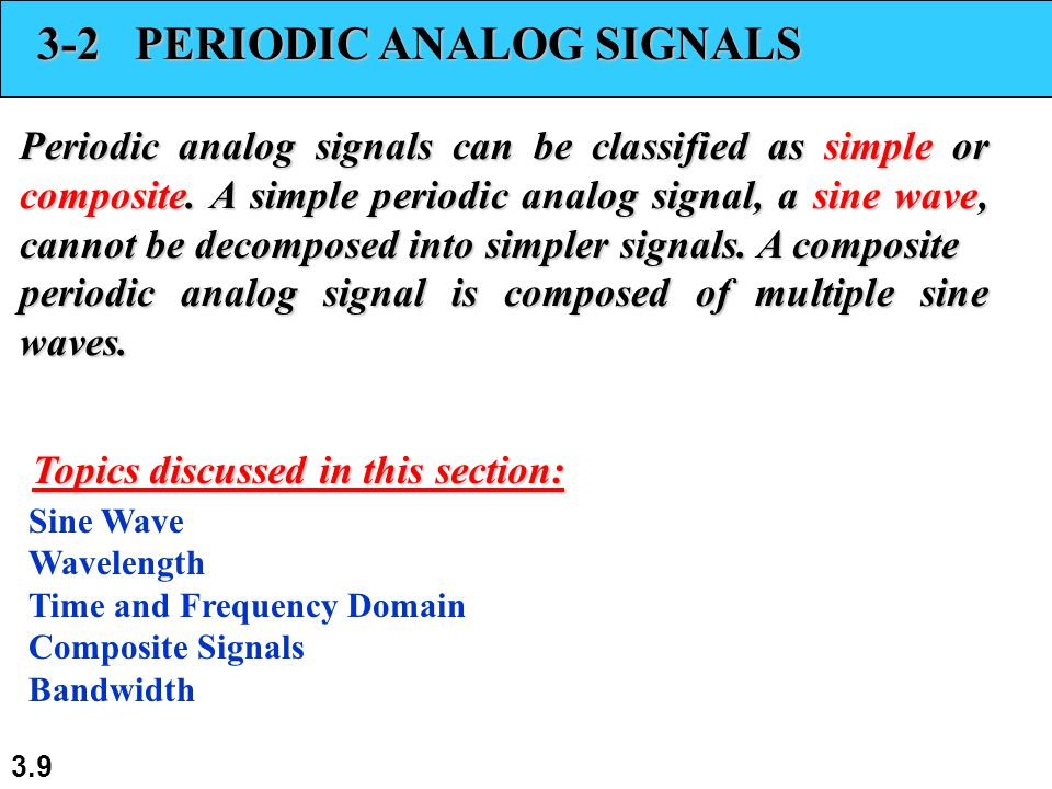 3.9 3-2 PERIODIC ANALOG SIGNALS Periodic analog signals can be classified as simple or composite. A simple periodic analog signal, a sine wave, cannot