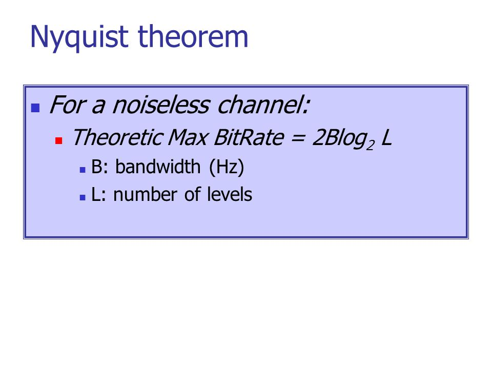 Nyquist theorem For a noiseless channel: Theoretic Max BitRate = 2Blog 2 L B: bandwidth (Hz) L: number of levels
