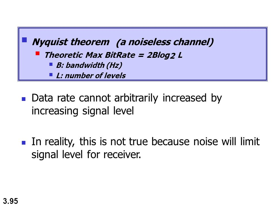 3.95 Nyquist theorem ( a noiseless channel) Theoretic Max BitRate = 2Blog 2 L B: bandwidth (Hz) L: number of levels Data rate cannot arbitrarily incre