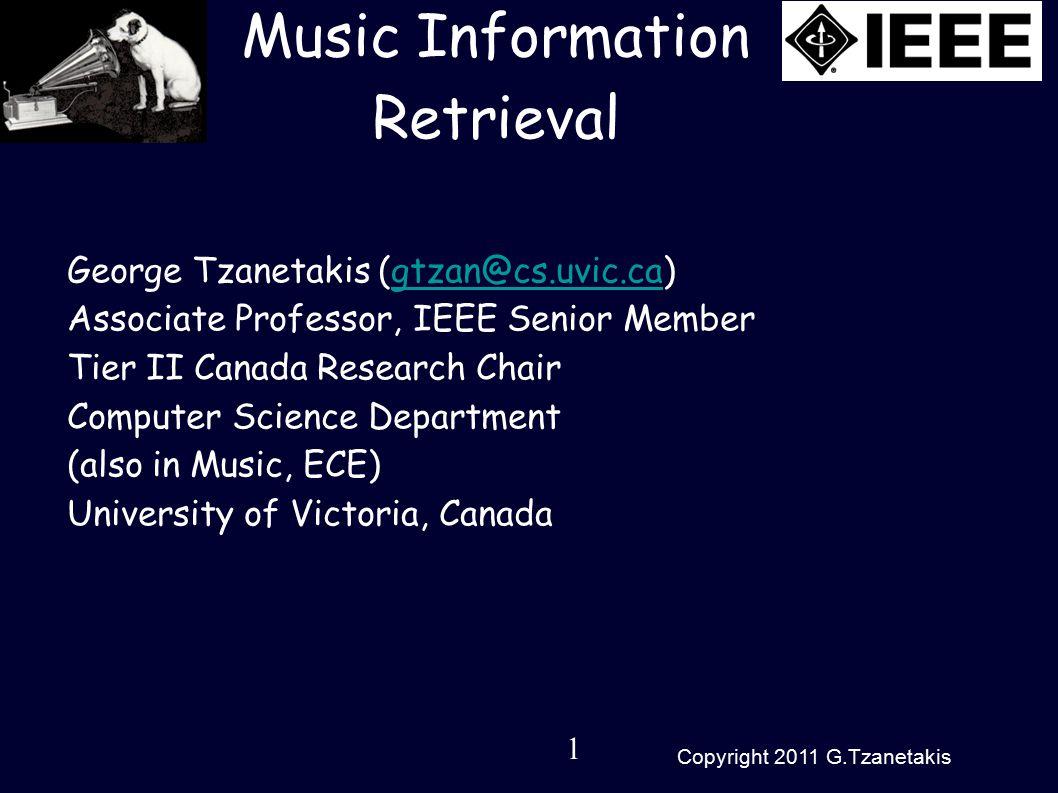 1 Copyright 2011 G.Tzanetakis Music Information Retrieval George Tzanetakis (gtzan@cs.uvic.ca)gtzan@cs.uvic.ca Associate Professor, IEEE Senior Member Tier II Canada Research Chair Computer Science Department (also in Music, ECE) University of Victoria, Canada