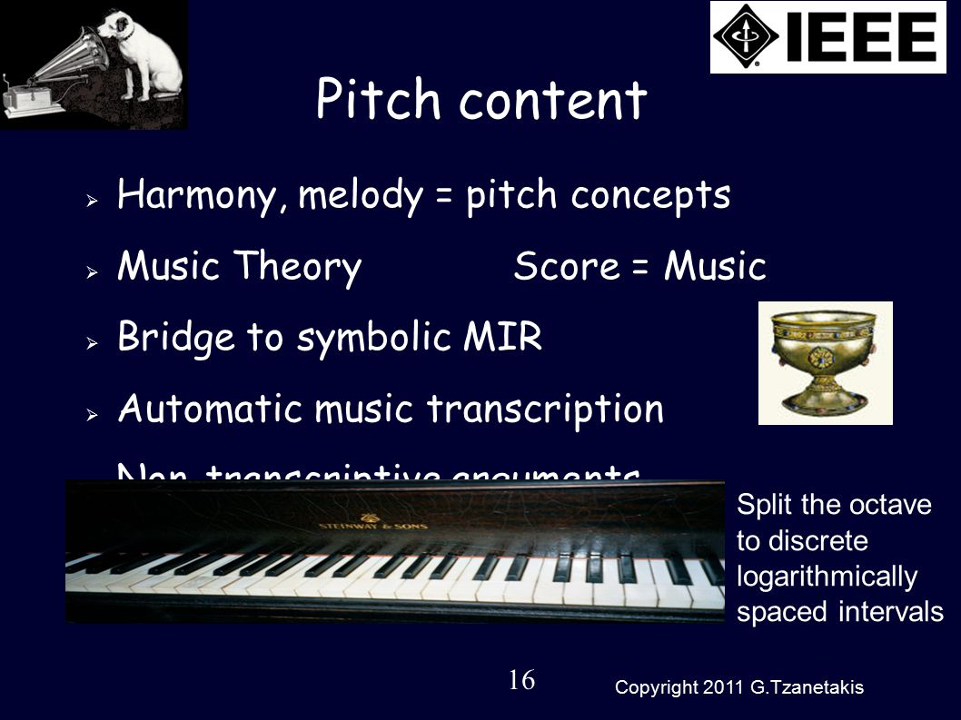 16 Copyright 2011 G.Tzanetakis Pitch content  Harmony, melody = pitch concepts  Music Theory Score = Music  Bridge to symbolic MIR  Automatic music transcription  Non-transcriptive arguments Split the octave to discrete logarithmically spaced intervals