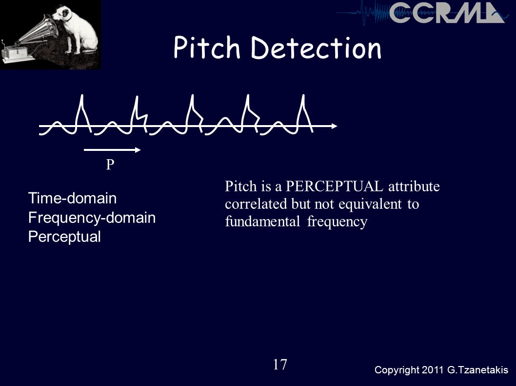17 Copyright 2011 G.Tzanetakis Pitch Detection P Time-domain Frequency-domain Perceptual Pitch is a PERCEPTUAL attribute correlated but not equivalent to fundamental frequency