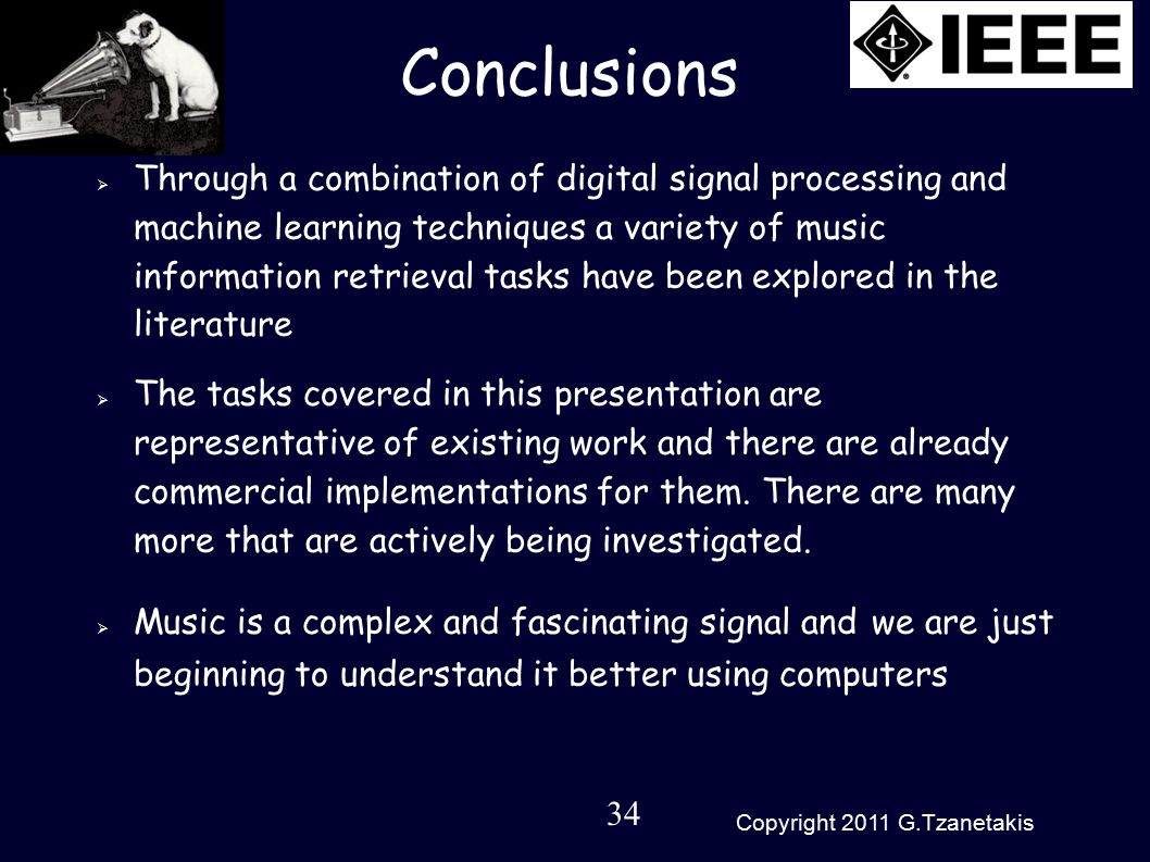 34 Copyright 2011 G.Tzanetakis Conclusions  Through a combination of digital signal processing and machine learning techniques a variety of music information retrieval tasks have been explored in the literature  The tasks covered in this presentation are representative of existing work and there are already commercial implementations for them.