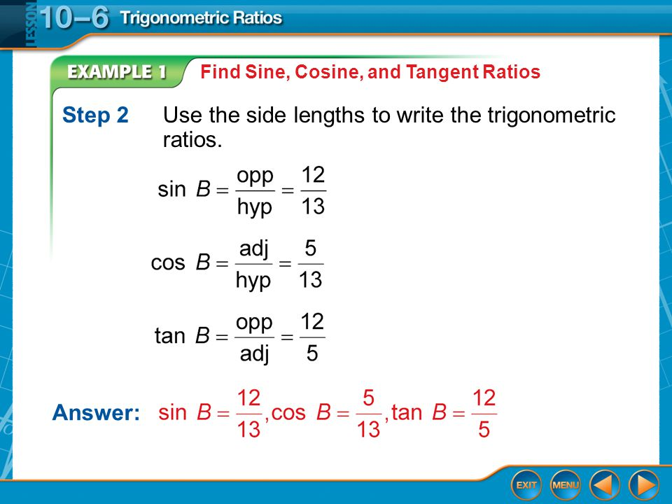 Example 1 Find Sine, Cosine, and Tangent Ratios Step 2Use the side lengths to write the trigonometric ratios.