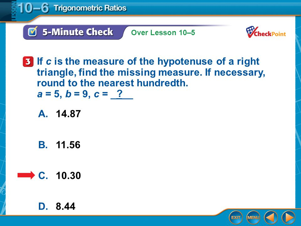 Over Lesson 10–5 5-Minute Check 3 A.14.87 B.11.56 C.10.30 D.8.44 If c is the measure of the hypotenuse of a right triangle, find the missing measure.