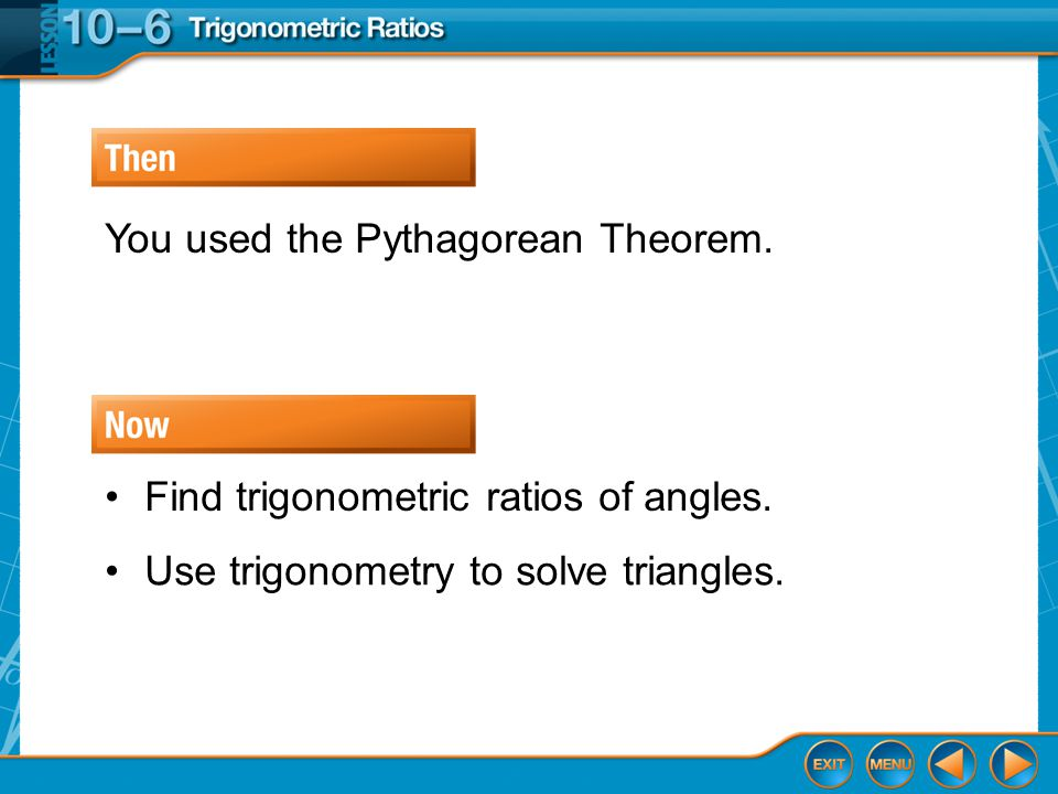 Then/Now You used the Pythagorean Theorem.Find trigonometric ratios of angles.
