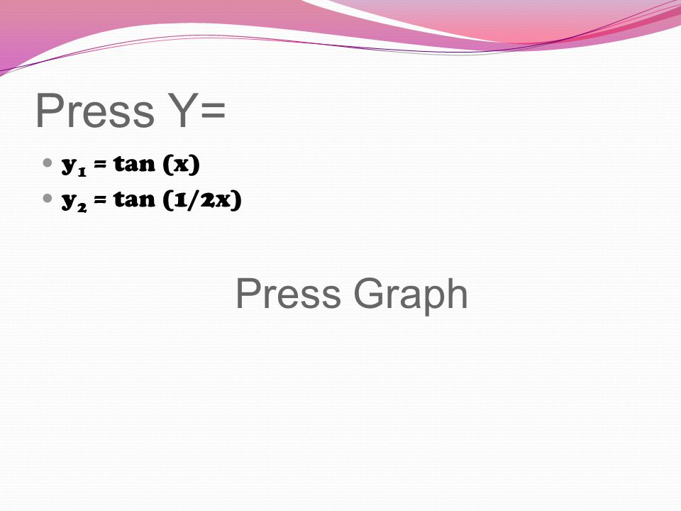 Press Y= y 1 = tan (x) y 2 = tan (1/2x) Press Graph