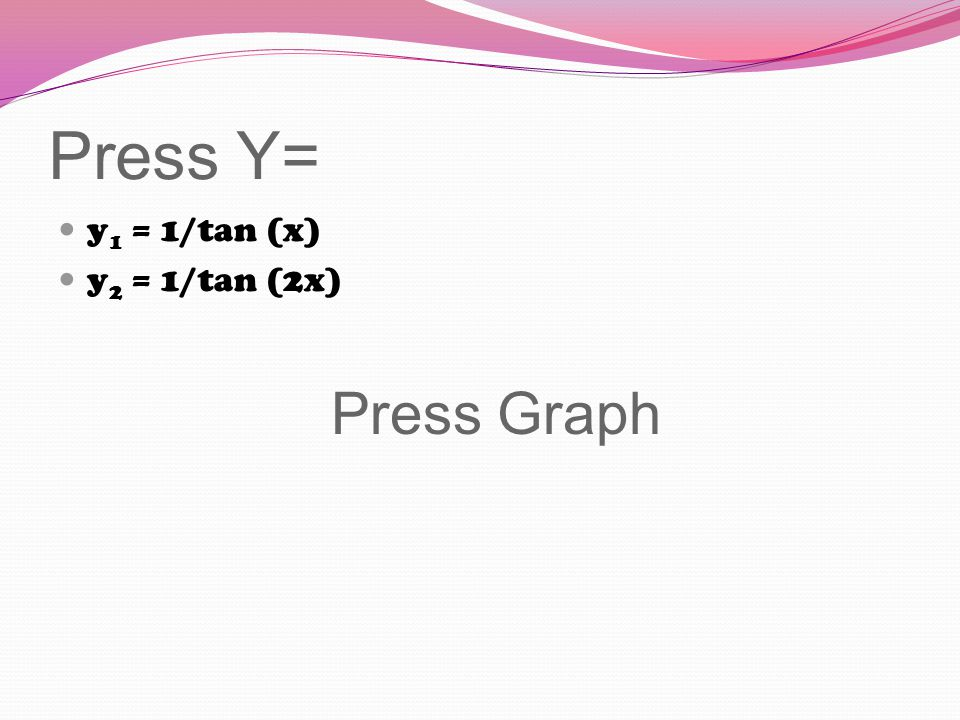 Press Y= y 1 = 1/tan (x) y 2 = 1/tan (2x) Press Graph