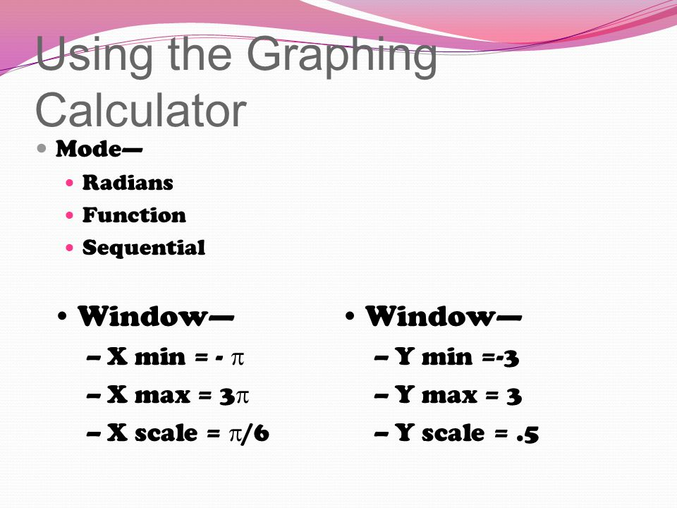 Using the Graphing Calculator Mode— Radians Function Sequential Window— –X min = -  –X max = 3  –X scale =  /6 Window— –Y min =-3 –Y max = 3 –Y scale =.5