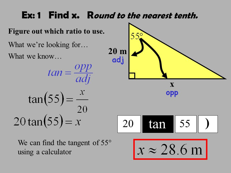 Ex: 1 Find x. R ound to the nearest tenth. 20 m x tan 2055 ) Figure out which ratio to use.