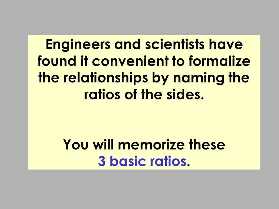 Engineers and scientists have found it convenient to formalize the relationships by naming the ratios of the sides.