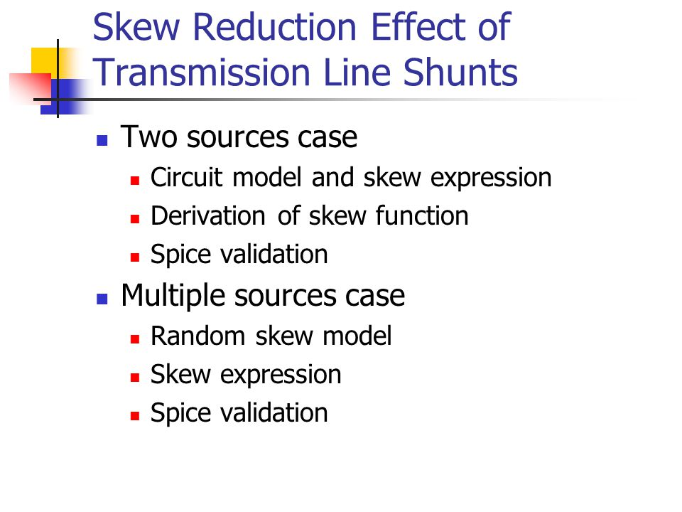 Skew Reduction Effect of Transmission Line Shunts Two sources case Circuit model and skew expression Derivation of skew function Spice validation Mult