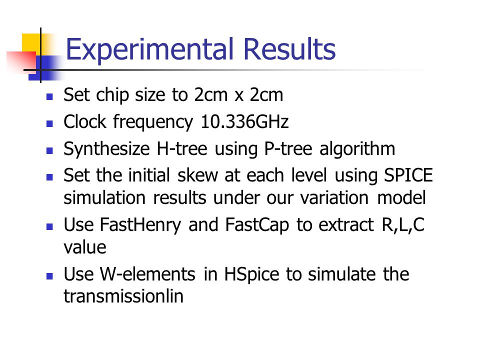 Experimental Results Set chip size to 2cm x 2cm Clock frequency 10.336GHz Synthesize H-tree using P-tree algorithm Set the initial skew at each level