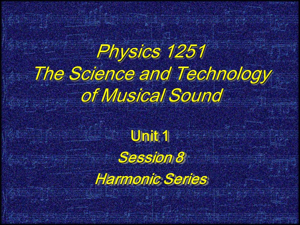 Physics 1251 The Science and Technology of Musical Sound Unit 1 Session 8 Harmonic Series Unit 1 Session 8 Harmonic Series