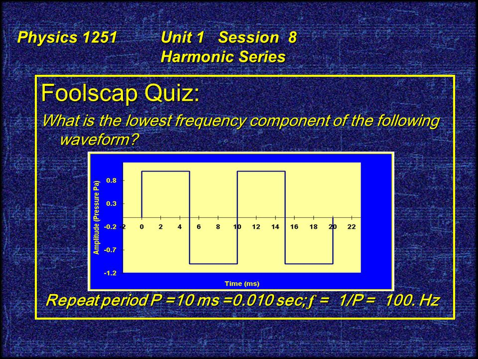 Physics 1251 Unit 1 Session 8 Harmonic Series Foolscap Quiz: What is the lowest frequency component of the following waveform.