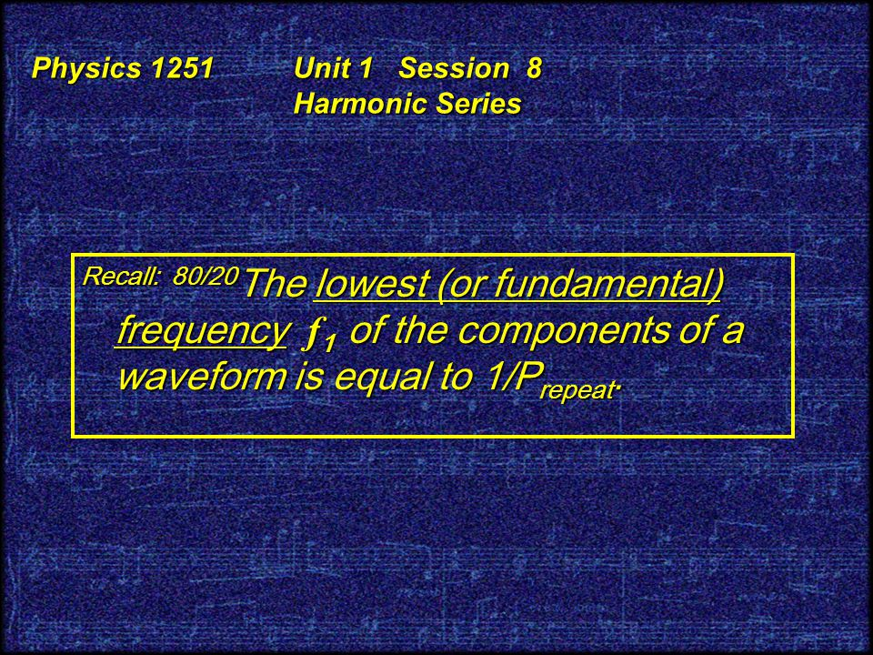 Physics 1251 Unit 1 Session 8 Harmonic Series Recall: 80/20 The lowest (or fundamental) frequency f 1 of the components of a waveform is equal to 1/P repeat.