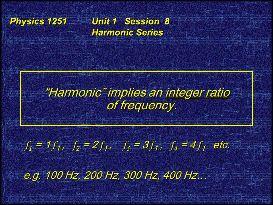 Physics 1251 Unit 1 Session 8 Harmonic Series Harmonic implies an integer ratio of frequency.