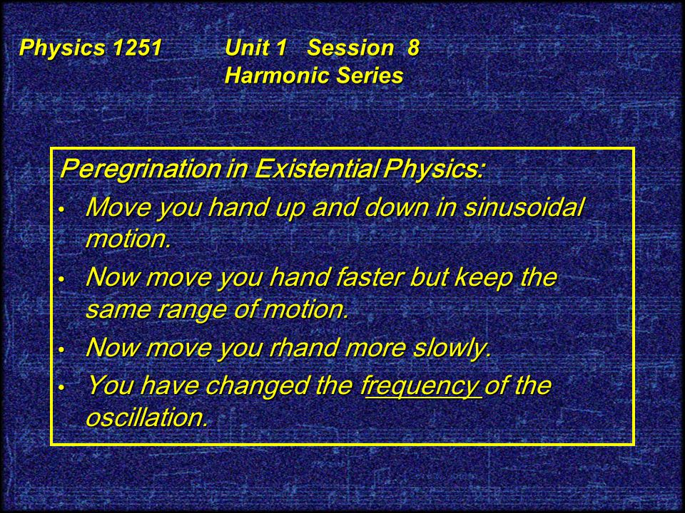 Peregrination in Existential Physics: Move you hand up and down in sinusoidal motion.
