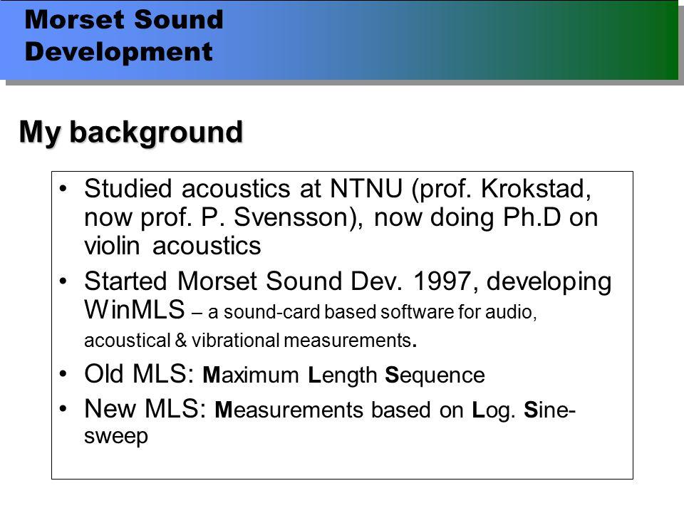 Morset Sound Development My background Studied acoustics at NTNU (prof.