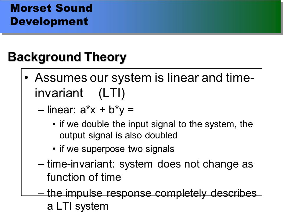 Morset Sound Development Background Theory Assumes our system is linear and time- invariant (LTI) –linear: a*x + b*y = if we double the input signal to the system, the output signal is also doubled if we superpose two signals –time-invariant: system does not change as function of time –the impulse response completely describes a LTI system