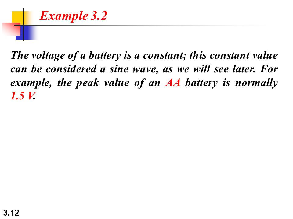 3.12 The voltage of a battery is a constant; this constant value can be considered a sine wave, as we will see later.