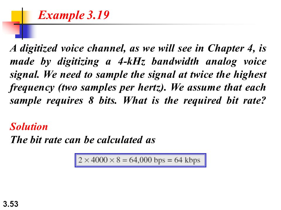 3.53 A digitized voice channel, as we will see in Chapter 4, is made by digitizing a 4-kHz bandwidth analog voice signal.
