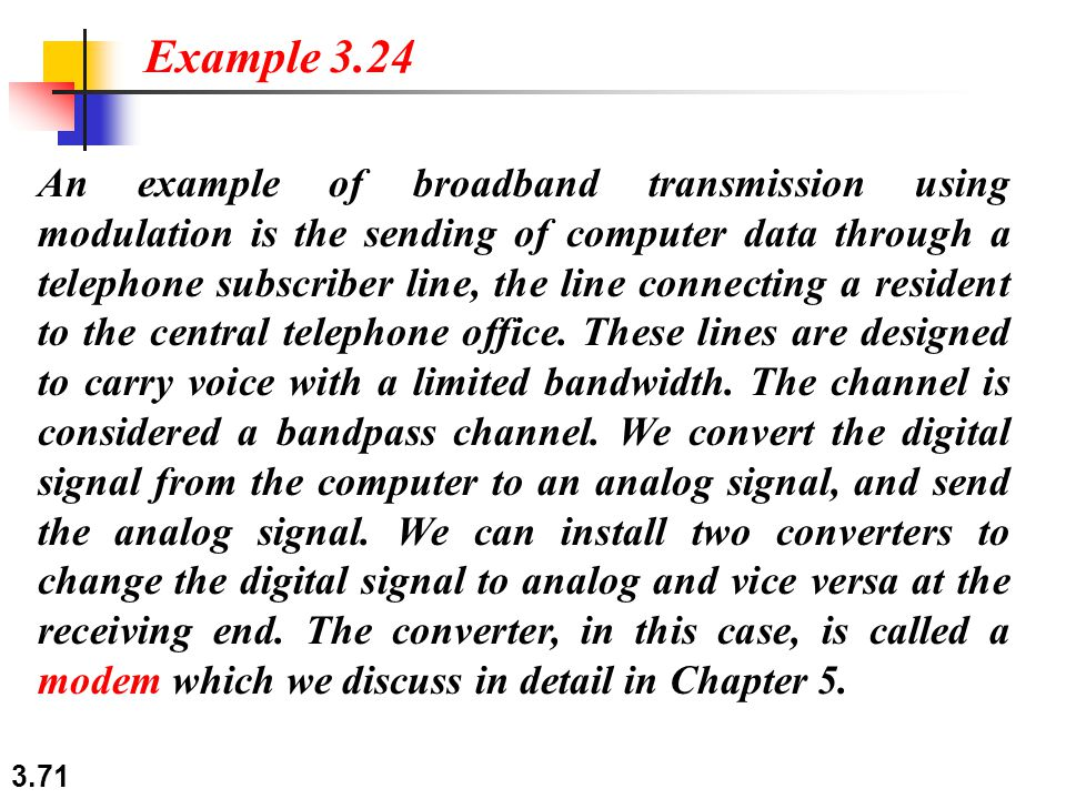 3.71 An example of broadband transmission using modulation is the sending of computer data through a telephone subscriber line, the line connecting a resident to the central telephone office.