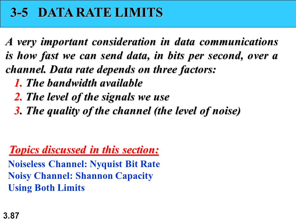 3.87 3-5 DATA RATE LIMITS A very important consideration in data communications is how fast we can send data, in bits per second, over a channel.
