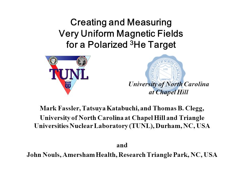 Creating and Measuring Very Uniform Magnetic Fields for a Polarized 3 He Target Mark Fassler, Tatsuya Katabuchi, and Thomas B.