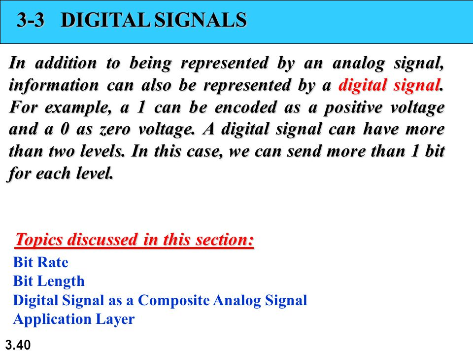 3.40 3-3 DIGITAL SIGNALS In addition to being represented by an analog signal, information can also be represented by a digital signal. For example, a